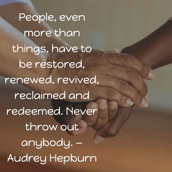 Audrey Hepburn on People: People, even more than things, have to be restored, renewed, revived, reclaimed and redeemed. Never throw out anybody.