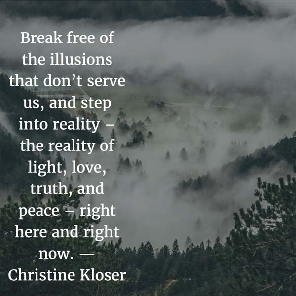 Step into reality—the reality of light, love, truth, and peace—right here and right now. — Christine Kloser