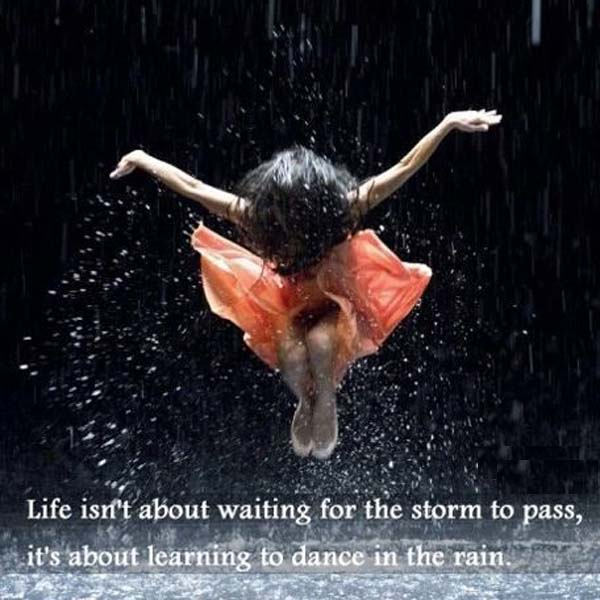 Learn to Dance in the Rain: Life isn't about waiting for the storm to pass. It's about learning to dance in the rain. — Vivian Greene
