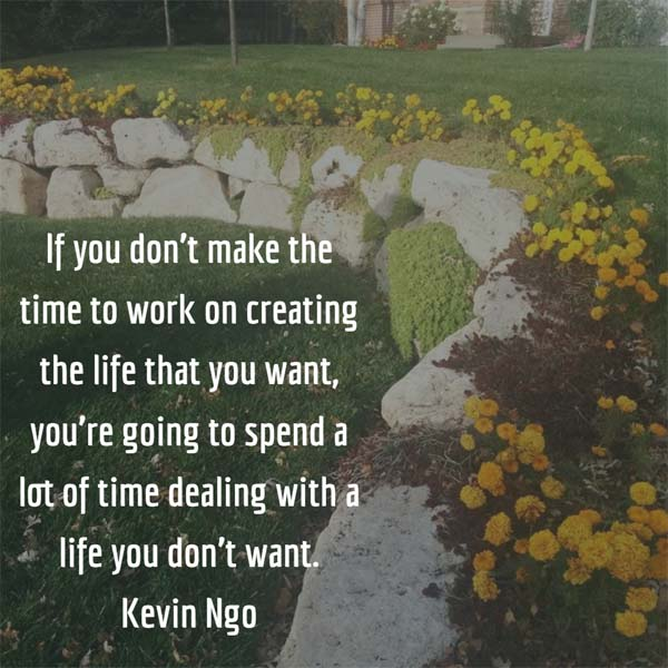 If you don't make the time to work on creating the life that you want, you're going to spend a lot of time dealing with a life you don't want. — Kevin Ngo