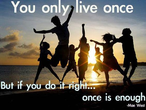 Mae West: On Life - You only live once, but if you do it right, once is enough.