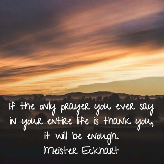 Meister Eckhart on Prayer - If the only prayer you ever say in your entire life is thank you, it will be enough. — Meister Eckhart