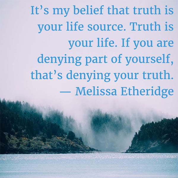 Melissa Etheridge on Truth: It's my belief that truth is your life source. Truth is your life. If you are denying part of yourself, that's denying your truth.