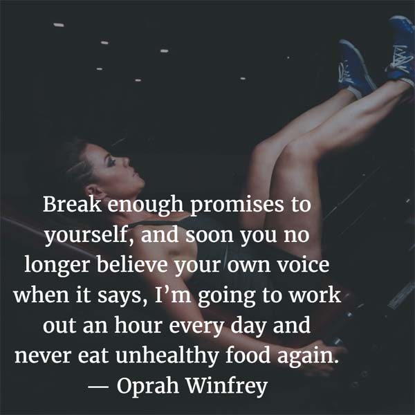 Oprah Winfrey: On Promises: Break enough promises to yourself, and soon you no longer believe your own voice when it says, I'm going to work out an hour every day and never eat unhealthy food again. — Oprah Winfrey