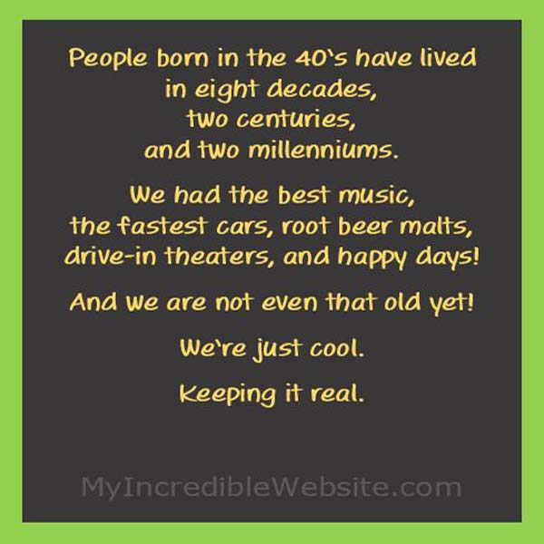 People born in the 40's have lived in eight decades, two centuries, and two millenniums. We had the best music, the fastest cars, root beer malts, drive-in theaters, and happy days! We're just cool.