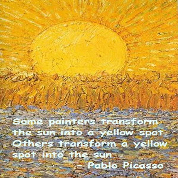 Pablo Picasso: Some painters transform the sun into a yellow spot. Others transform a yellow spot into the sun. - Pablo Picasso