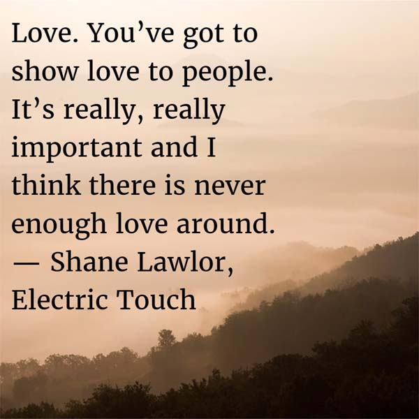 Shane Lawlor: On Love - Love. You've got to show love to people. It's really, really important and I think there is never enough love around.