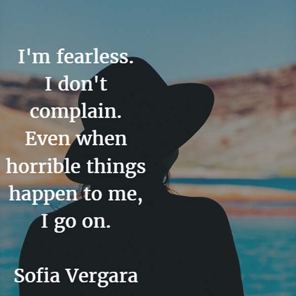 I'm fearless. I don't complain. Even when horrible things happen to me, I go on. — Sofia Vergara, actress