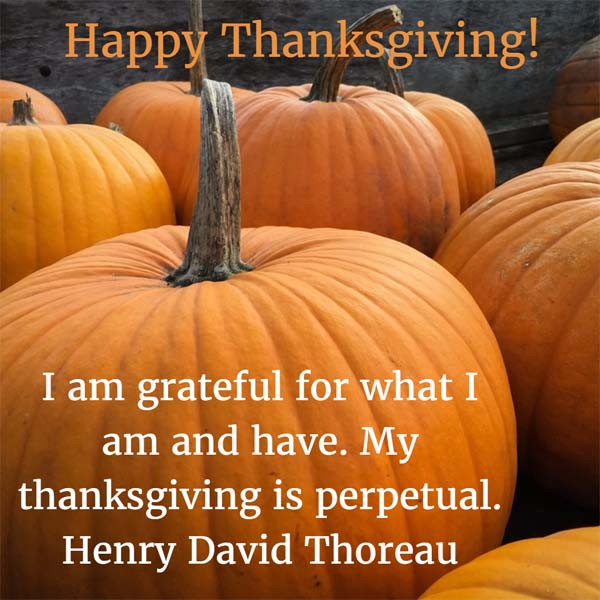I am grateful for what I am and have. My thanksgiving is perpetual. — Henry Thoreau - The Month of Thanksgiving