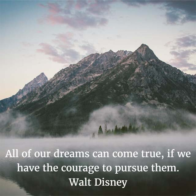 Walt Disney on Dreams: All of our dreams can come true, if we have the courage to pursue them.