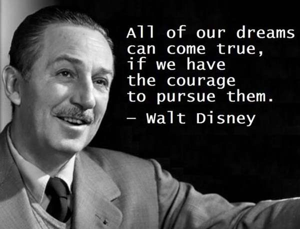 Walt Disney: On Dreams - All of our dreams can come true, if we have the courage to pursue them.