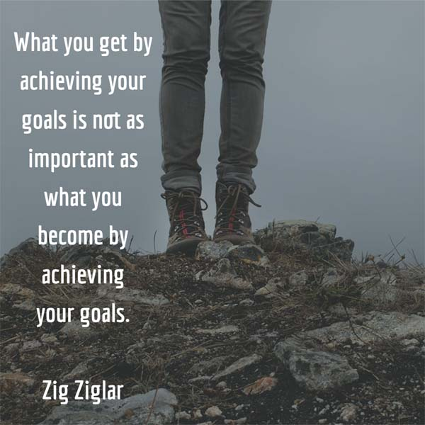 What you get by achieving your goals is not as important as what you become by achieving your goals. — Zig Ziglar