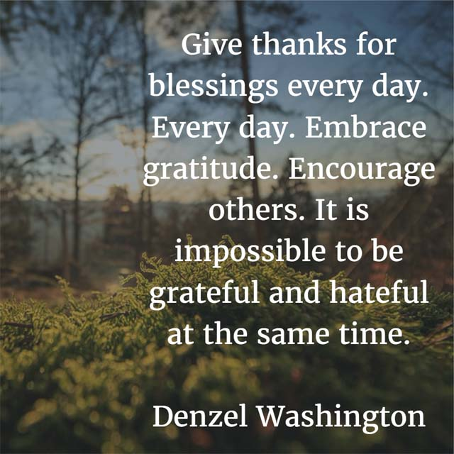Denzel Washington on Giving Thanks: Give thanks for blessings everyday. Everyday. Embrace gratitude. Encourage others. It is impossible to be grateful and hateful at the same time. — Denzel Washington