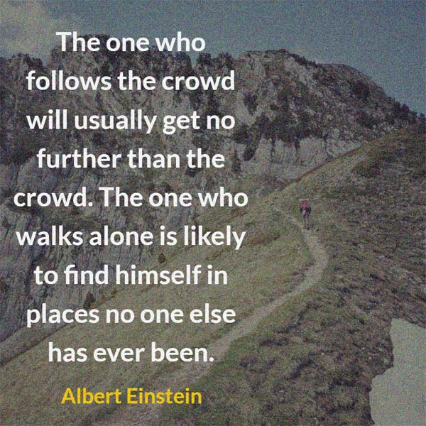 Albert Einstein: On Crowds: The one who follows the crowd will usually get no further than the crowd. The one who walks alone is likely to find himself in places no one else has ever been.