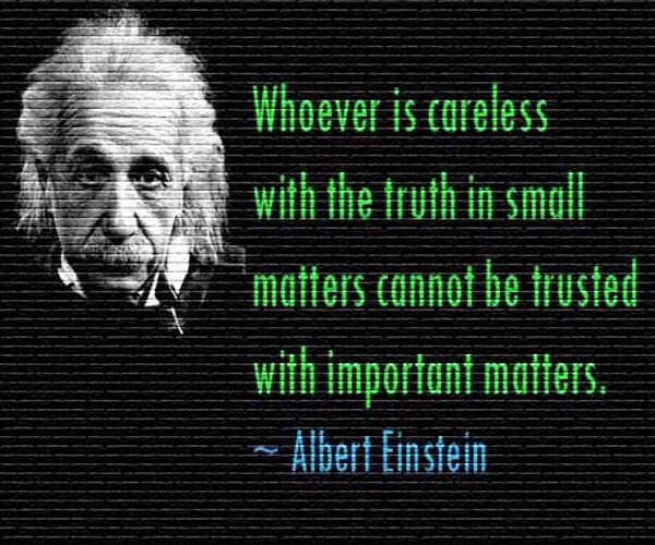 The Quotable Albert Einstein: Whoever is careless with the truth in small matters cannot be trusted with important matters. – Albert Einstein