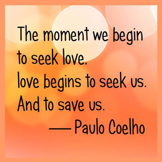 Paulo Coelho on Love: The moment we begin to seek love, love begins to seek us. And to save us.
