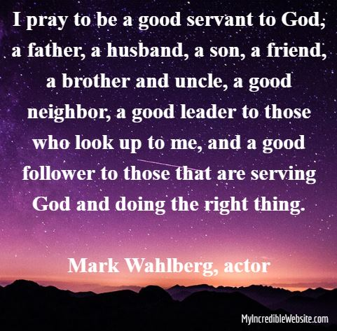 I pray to be a good servant to God, a father, a husband, a son, a friend, a brother and uncle, a good neighbor, a good leader to those who look up to me, and a good follower to those that are serving God and doing the right thing. — Mark Wahlberg, actor