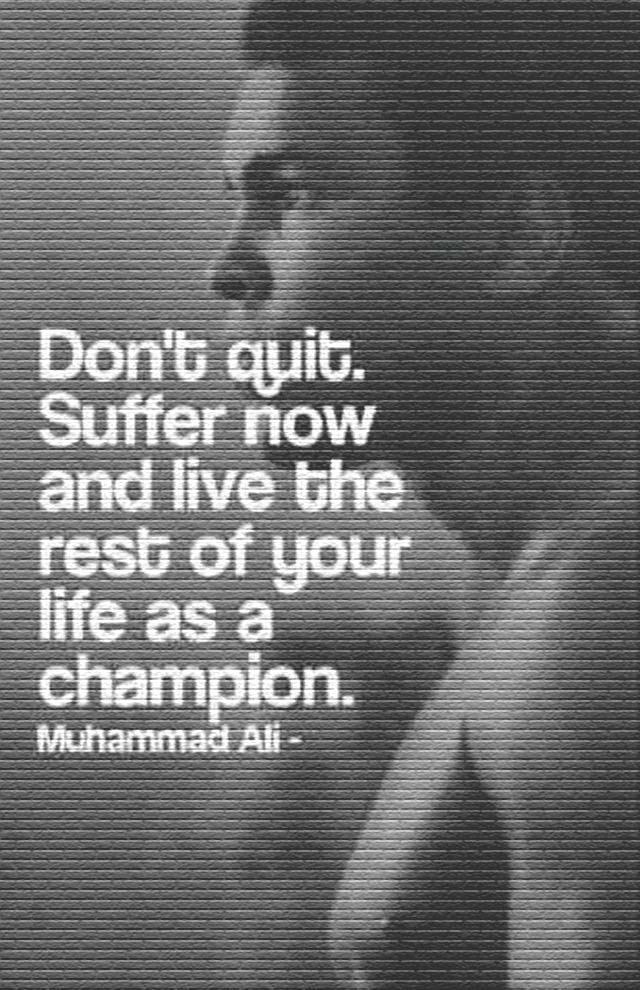Muhammad Ali on never quitting: Don't quit. Suffer now and live the rest of your life as a champion.