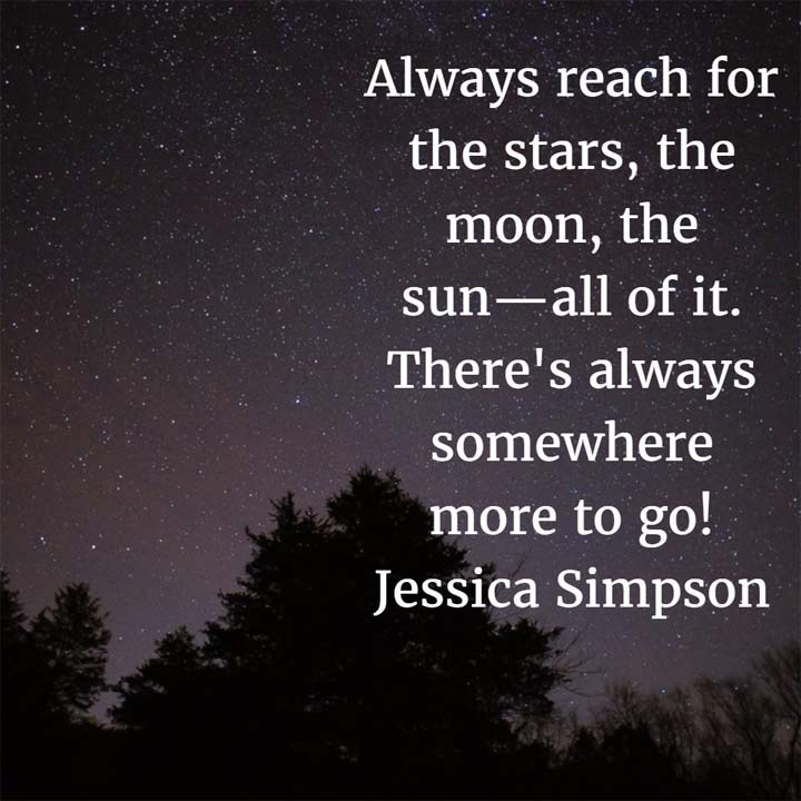 Always reach for the stars, the moon, the sun—all of it. There's always somewhere more to go! — Jessica Simpson, singer and actress