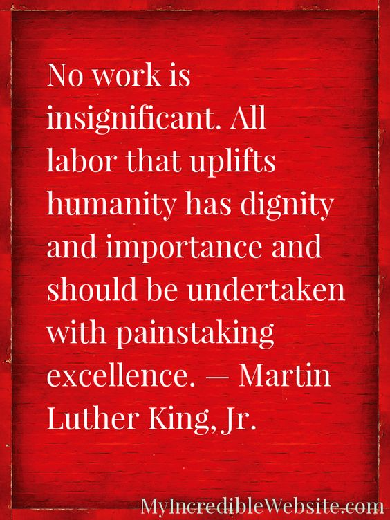 No work is insignificant. All labor that uplifts humanity has dignity and importance and should be undertaken with painstaking excellence. — Martin Luther King, Jr. #MLK #MLKQuote