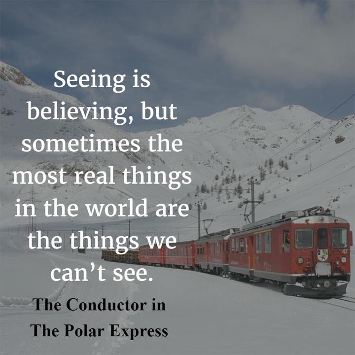 Seeing is believing, but sometimes the most real things in the world are the things we can't see. — The Conductor, character in The Polar Express movie