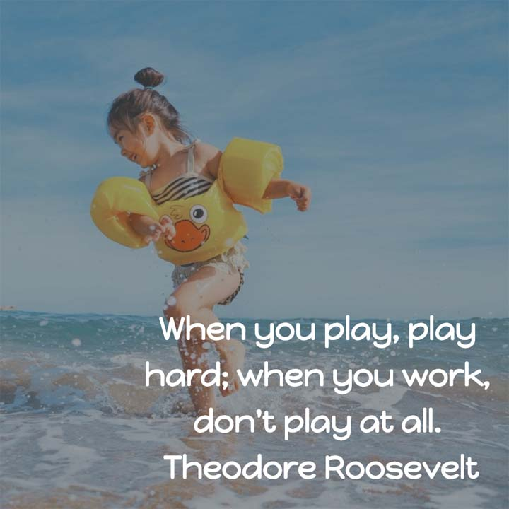 Theodore Roosevelt on Work and Play: When you play, play hard; when you work, don't play at all.