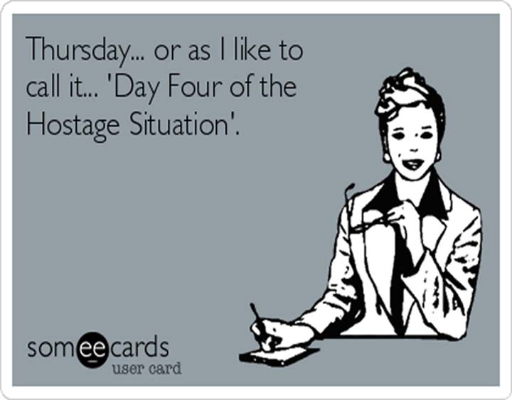 Thursday Meme or Thursday Thought - Thursday, or as I like to call it, Day Four of the Hostage Situation.