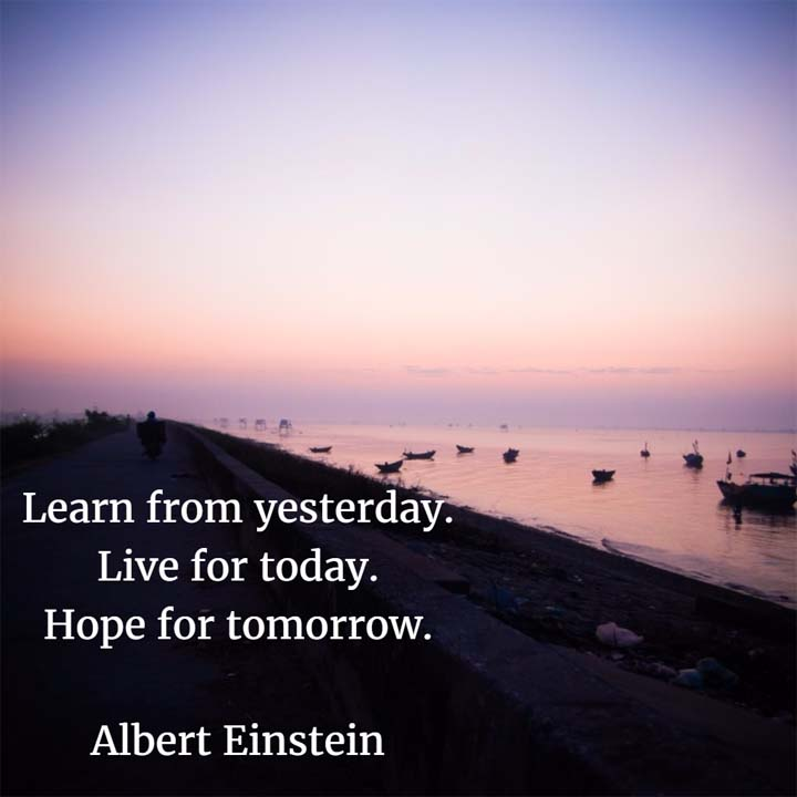 Albert Einstein on Hope for Tomorrow: Learn from yesterday. Live for today. Hope for tomorrow.