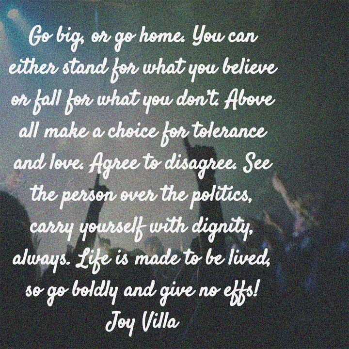 Joy Villa on Tolerance and Love: Go big, or go home. You can either stand for what you believe or fall for what you don't. Above all make a choice for tolerance and love.