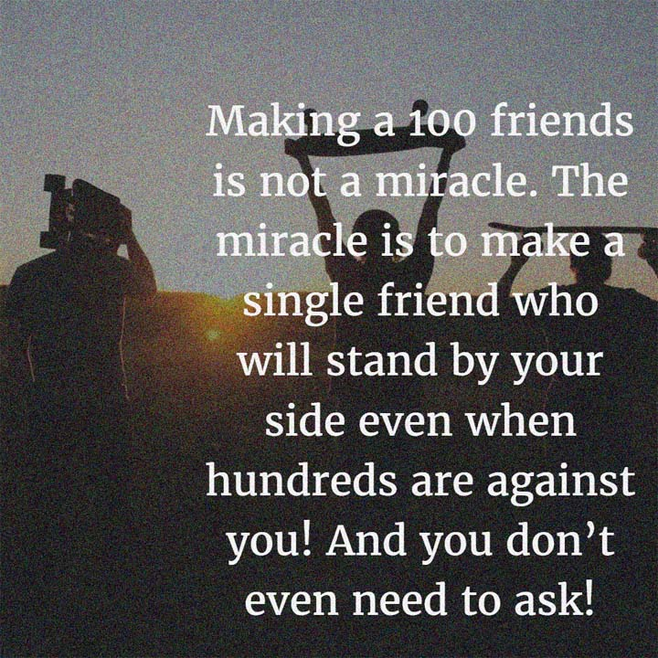 Making 100 friends is not a miracle. The miracle is to make a single friend who will stand by your side even when hundreds are against you! And you don't even need to ask!