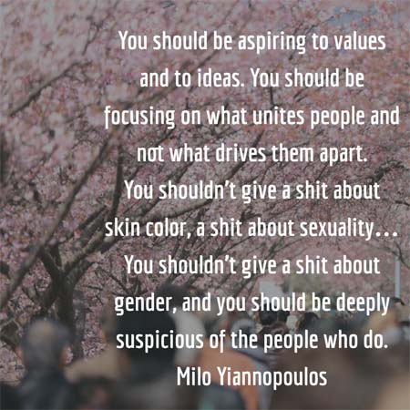 You should be aspiring to values and to ideas. You should be focusing on what unites people and not what drives them apart. You shouldn't give a shit about skin color, a shit about sexuality… You shouldn't give a shit about gender, and you should be deeply suspicious of the people who do. — Milo Yiannopoulos