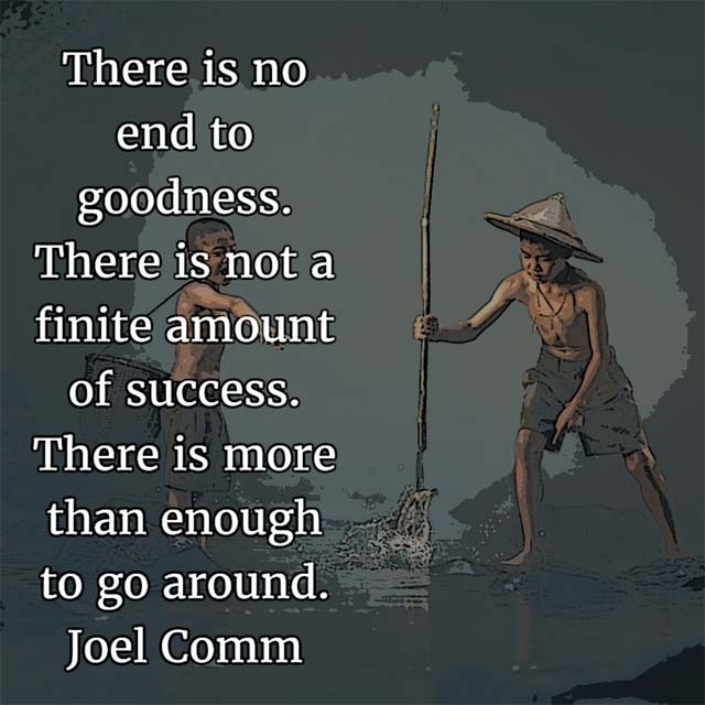 Joel Comm on Success: There is no end to goodness. There is not a finite amount of success. There is more than enough to go around.
