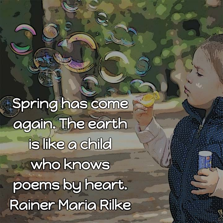 Rainer Maria Rilke on Spring: Spring has come again. The earth is like a child who knows poems by heart. — Rainer Maria Rilke