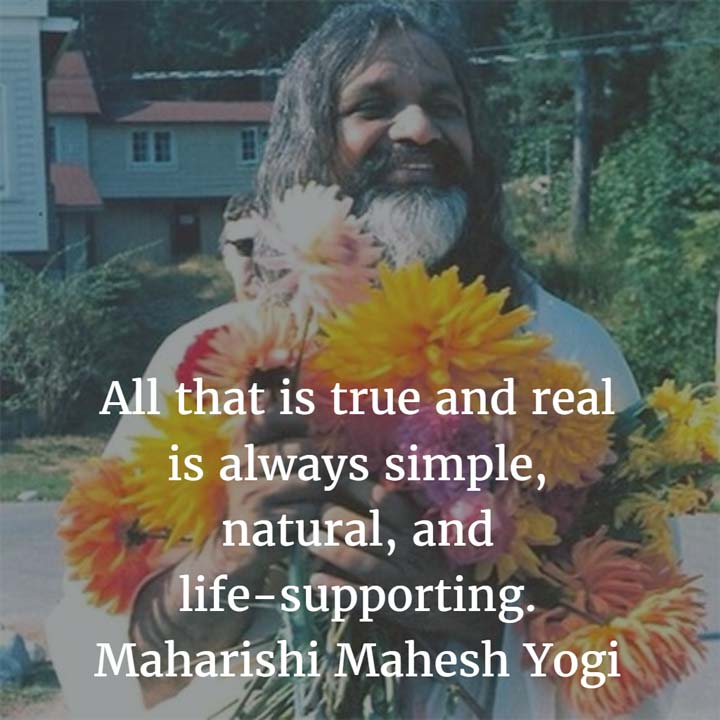 Maharishi Mahesh Yogi on Truth: All that is true and real is always simple, natural, and life-supporting.