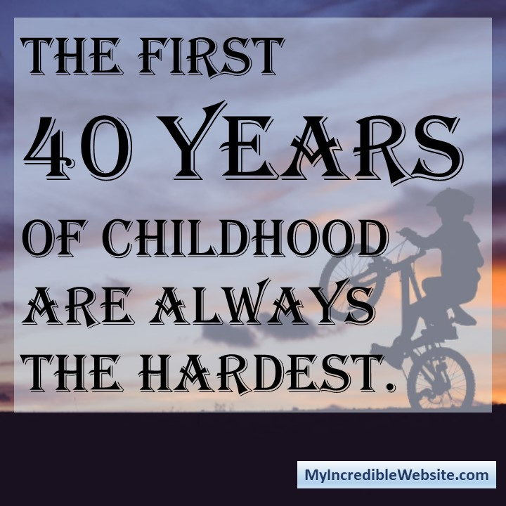 The First 40 Years of Childhood Are Always the Hardest. #childhood #first40years