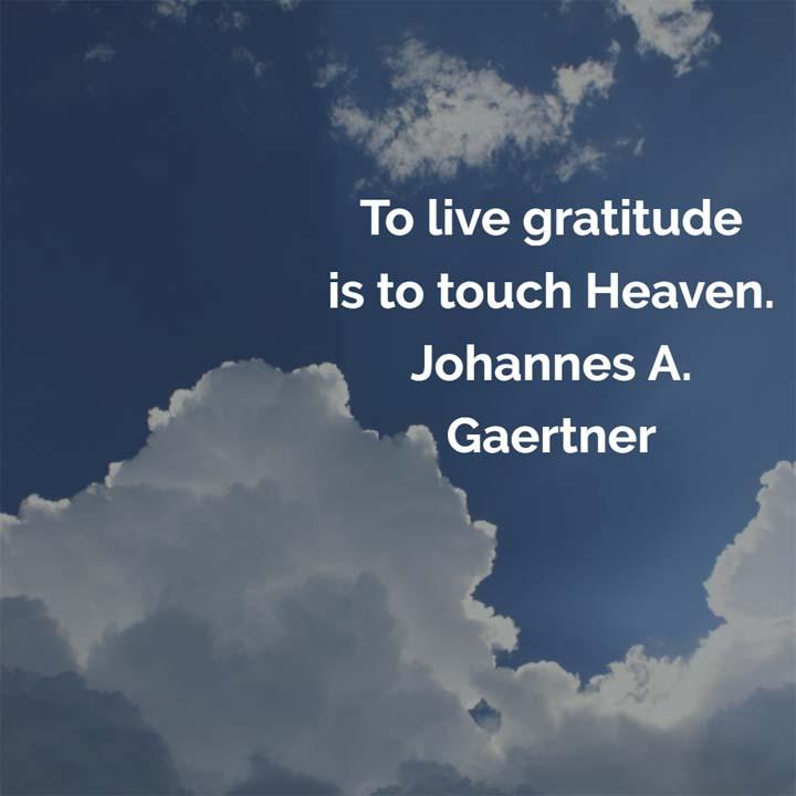 Johannes Gaertner on Gratitude - To live gratitude is to touch Heaven. — Johannes A. Gaertner #gratitude #thanks