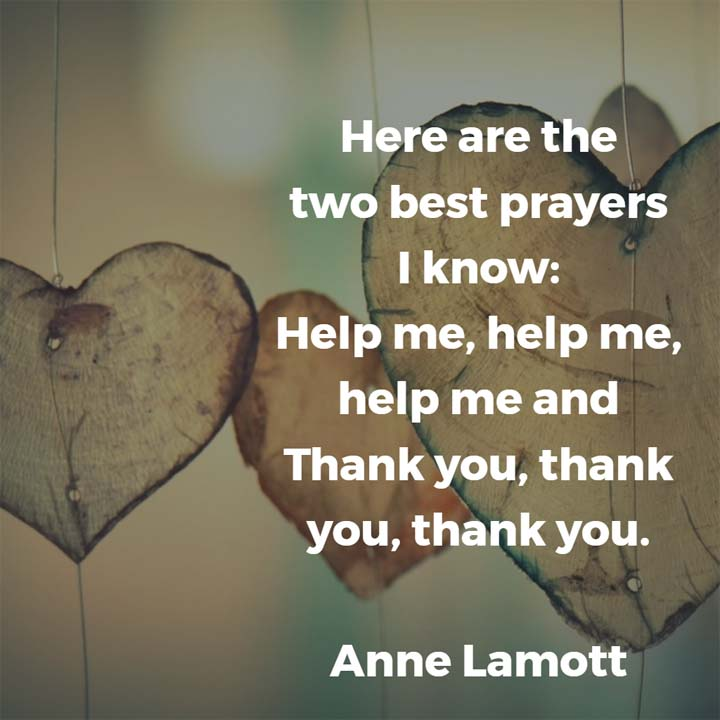 Anne Lamott on Prayer: Here are the two best prayers I know: Help me, help me, help me and Thank you, thank you, thank you.