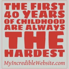 The first 40 years of childhood are the hardest.