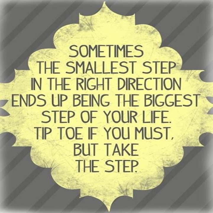 The Smallest Step: Sometimes the smallest step in the right direction ends up being the biggest step of your life. Tiptoe if you must, but take that step.