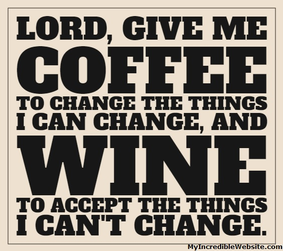 Lord, Give Me Coffee to change the things I can change, and wine to accept the things I can't change.