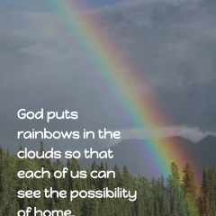 God puts rainbows in the clouds so that each of us can see the possibility of home. — Maya Angelou #God #rainbows #home