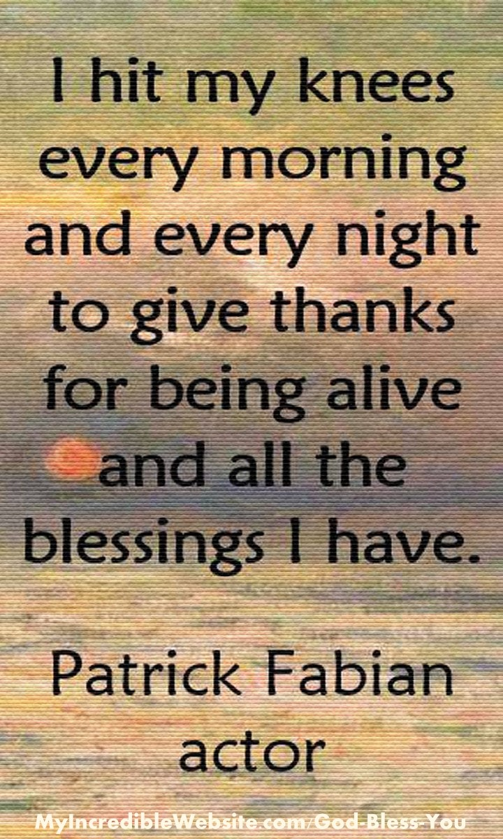 Patrick Fabian on Prayer: I hit my knees every morning and every night to give thanks for being alive and all the blessings I have. #prayer