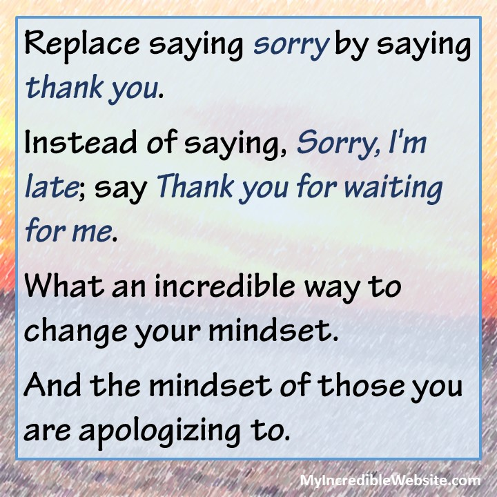 Thank You Quote: Replace saying sorry by saying thank you. Instead of saying, Sorry, I'm late; say Thank you for waiting for me. #thankyou #sorry #thanks