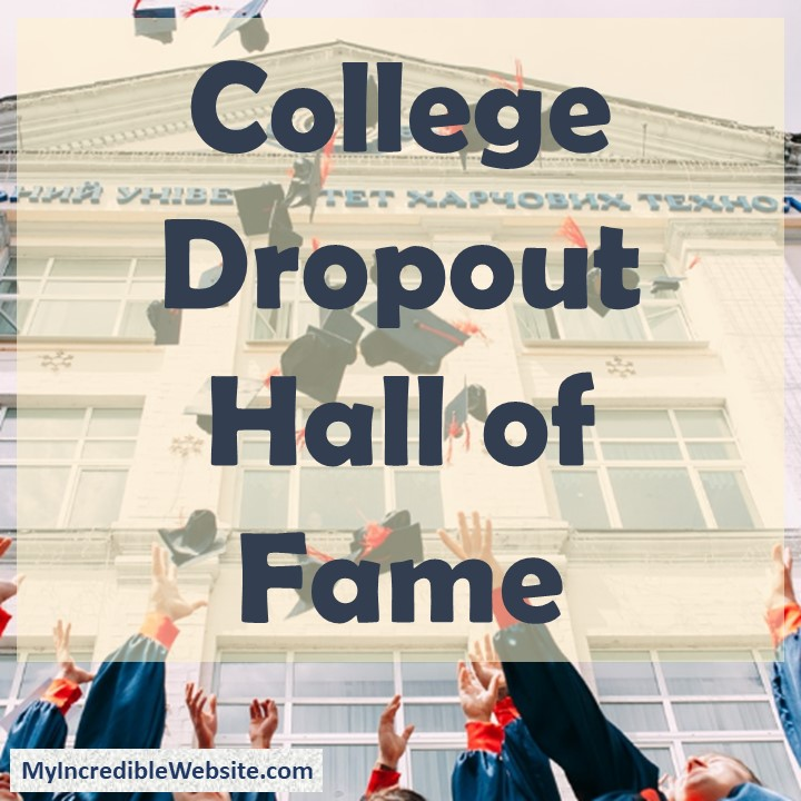 College Dropouts Hall of Fame: People who have become famous and/or successful without graduating from college and/or high school.