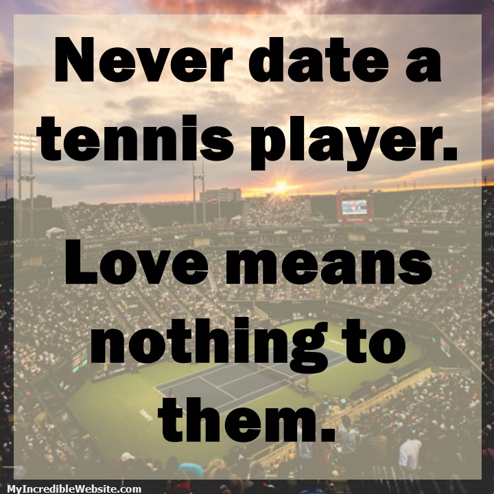 Never date a tennis player. Love means nothing to them.