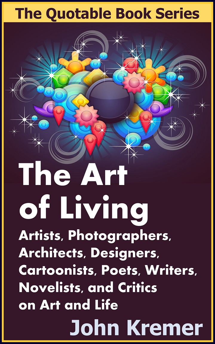 The Art of Living: Artists, Photographers, Architects, Designers, Cartoonists, Poets, Writers, Novelists, and Critics on Art and Life by John Kremer
