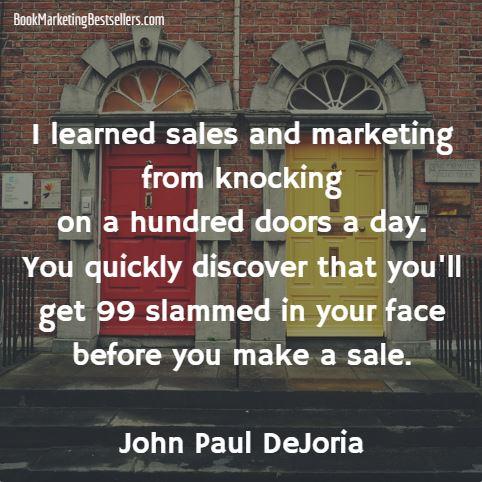 I learned sales and marketing from knocking on a hundred doors a day. You quickly discover that you'll get 99 slammed in your face before you make a sale. — John Paul DeJoria