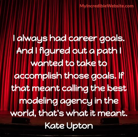 Kate Upton on Career Goals: I always had career goals. And I figured out a path I wanted to take to accomplish those goals. If that meant calling the best modeling agency in the world, that's what it meant.
