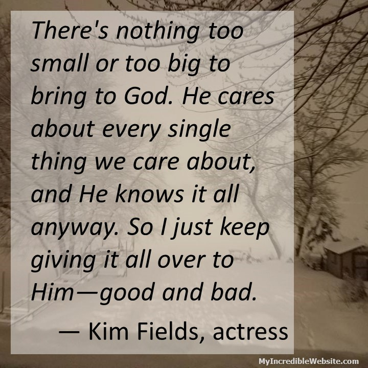 Kim Fields on Giving Over to God: There's nothing too small or too big to bring to God. He cares about every single thing we care about, and He knows it all anyway. So I just keep giving it all over to Him—good and bad.
