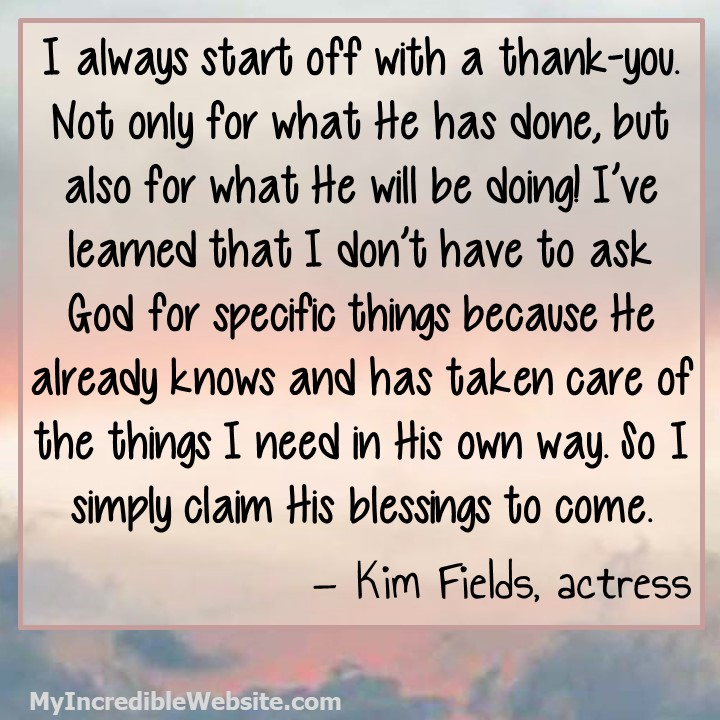 Kim Fields on Morning Prayer: I always start off with a thank-you. Not only for what He has done, but also for what He will be doing! I've learned that I don't have to ask God for specific things because He already knows and has taken care of the things I need in His own way.